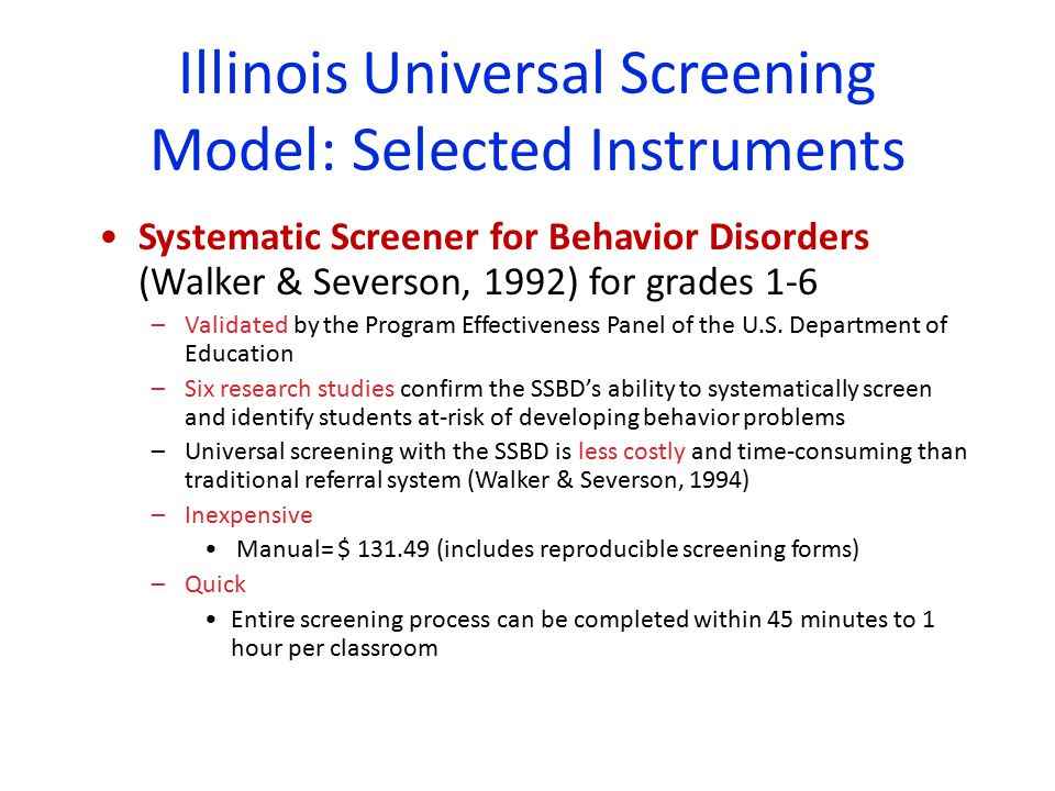 Illinois Universal Screening Model: Selected Instruments Systematic Screener for Behavior Disorders (Walker & Severson, 1992) for grades 1-6 –Validated by the Program Effectiveness Panel of the U.S.