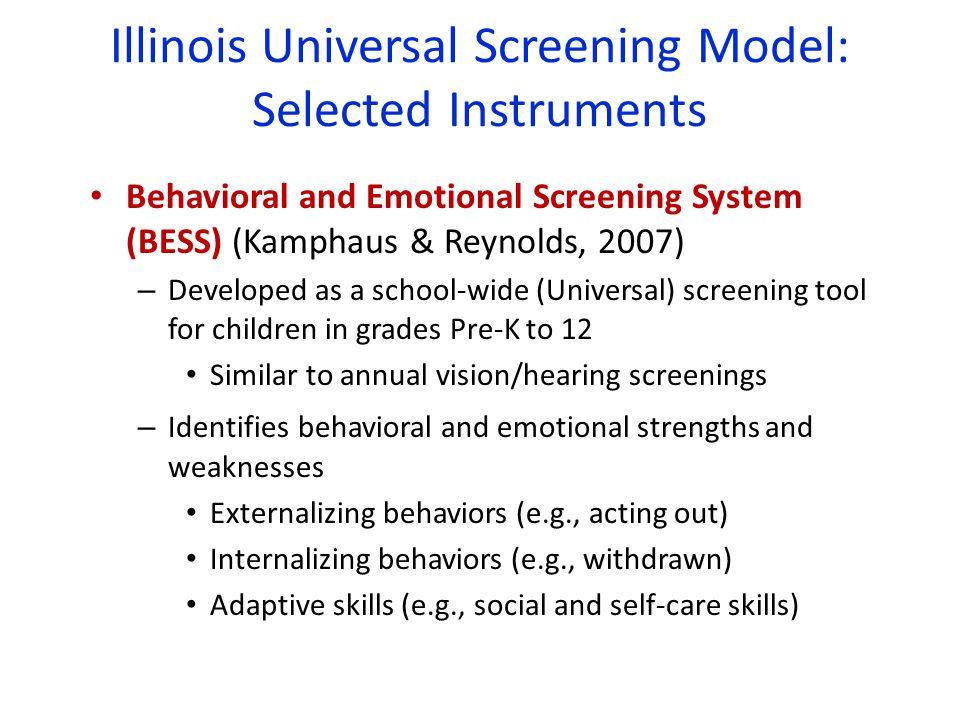Illinois Universal Screening Model: Selected Instruments Behavioral and Emotional Screening System (BESS) (Kamphaus & Reynolds, 2007) – Developed as a school-wide (Universal) screening tool for children in grades Pre-K to 12 Similar to annual vision/hearing screenings – Identifies behavioral and emotional strengths and weaknesses Externalizing behaviors (e.g., acting out) Internalizing behaviors (e.g., withdrawn) Adaptive skills (e.g., social and self-care skills)