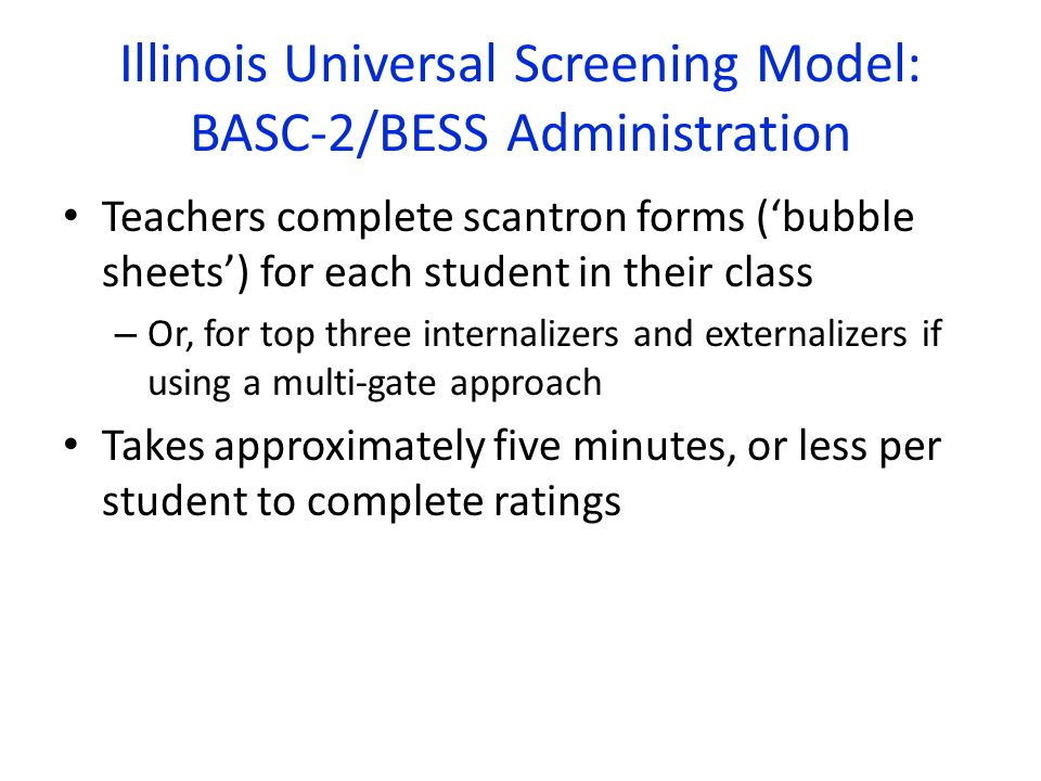 Illinois Universal Screening Model: BASC-2/BESS Administration Teachers complete scantron forms ('bubble sheets') for each student in their class – Or, for top three internalizers and externalizers if using a multi-gate approach Takes approximately five minutes, or less per student to complete ratings