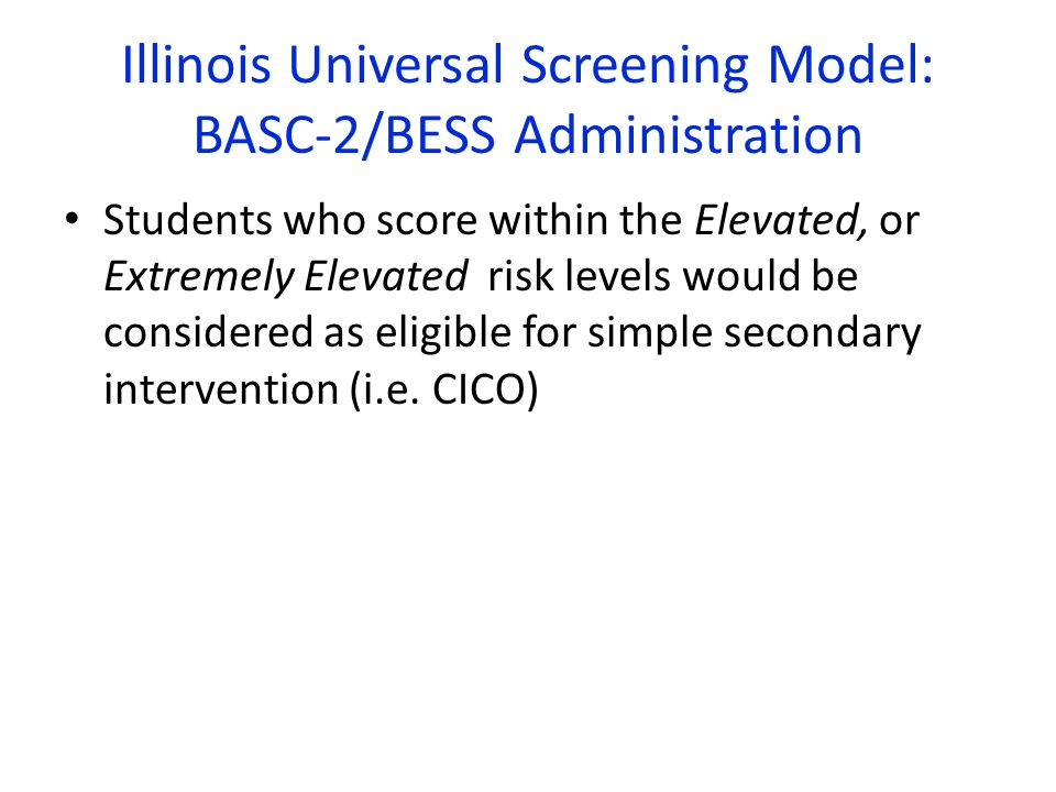 Illinois Universal Screening Model: BASC-2/BESS Administration Students who score within the Elevated, or Extremely Elevated risk levels would be considered as eligible for simple secondary intervention (i.e.