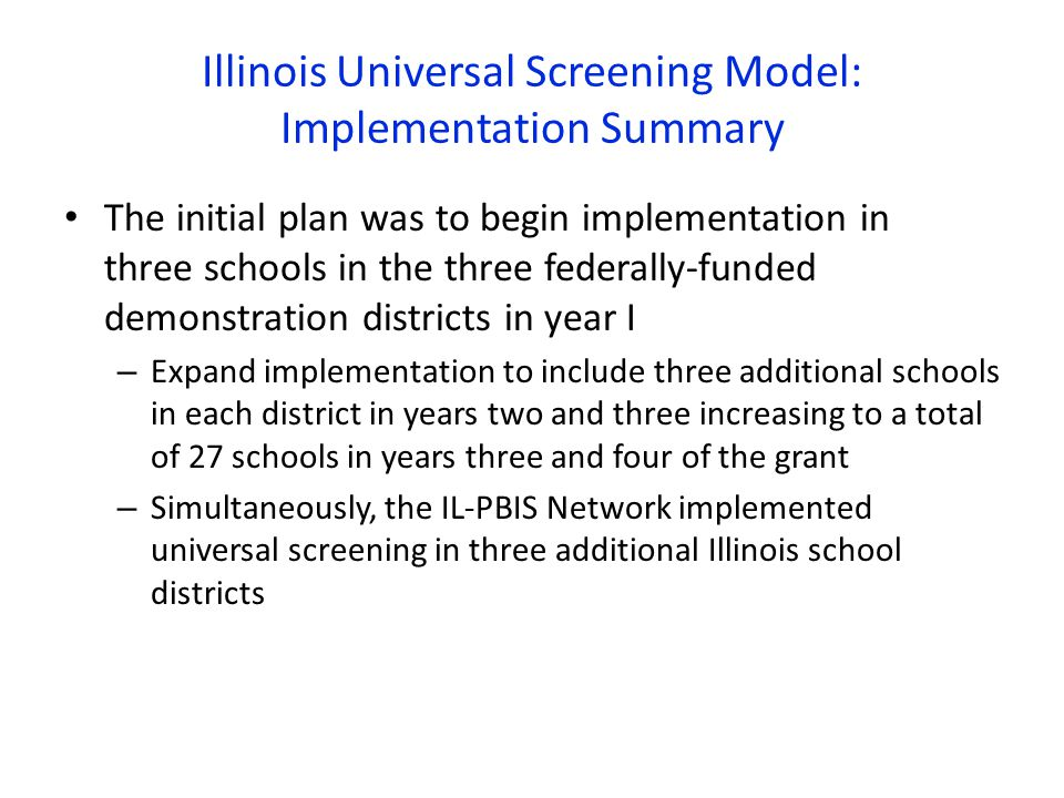 Illinois Universal Screening Model: Implementation Summary The initial plan was to begin implementation in three schools in the three federally-funded demonstration districts in year I – Expand implementation to include three additional schools in each district in years two and three increasing to a total of 27 schools in years three and four of the grant – Simultaneously, the IL-PBIS Network implemented universal screening in three additional Illinois school districts