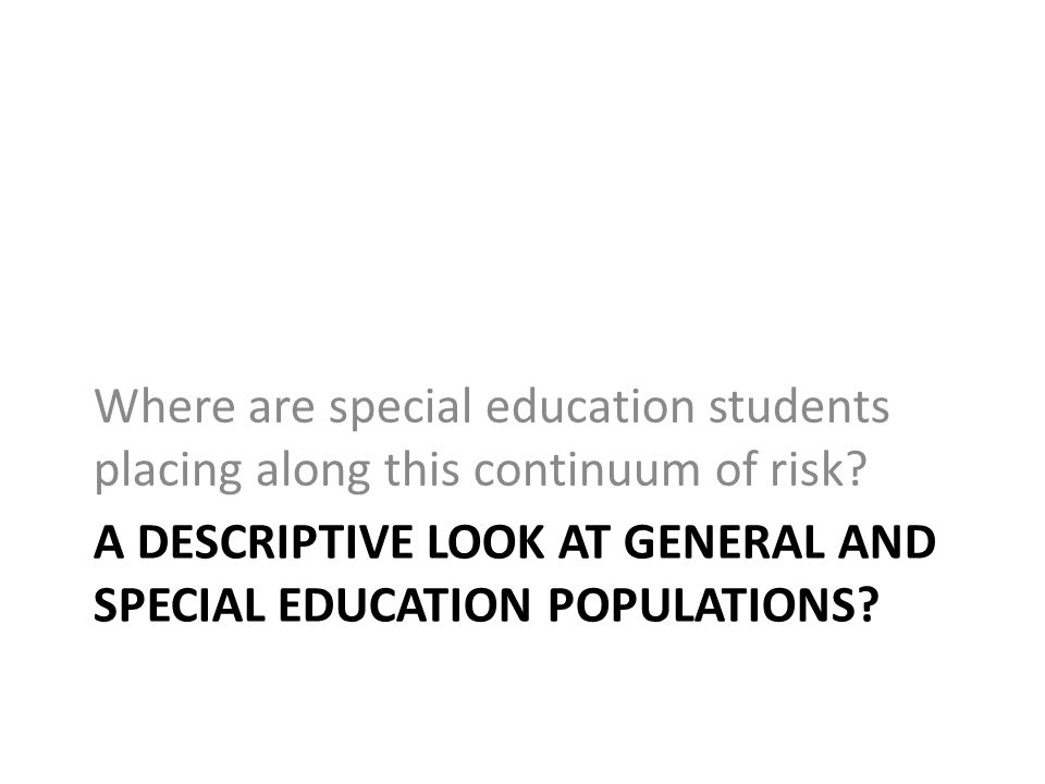 A DESCRIPTIVE LOOK AT GENERAL AND SPECIAL EDUCATION POPULATIONS.