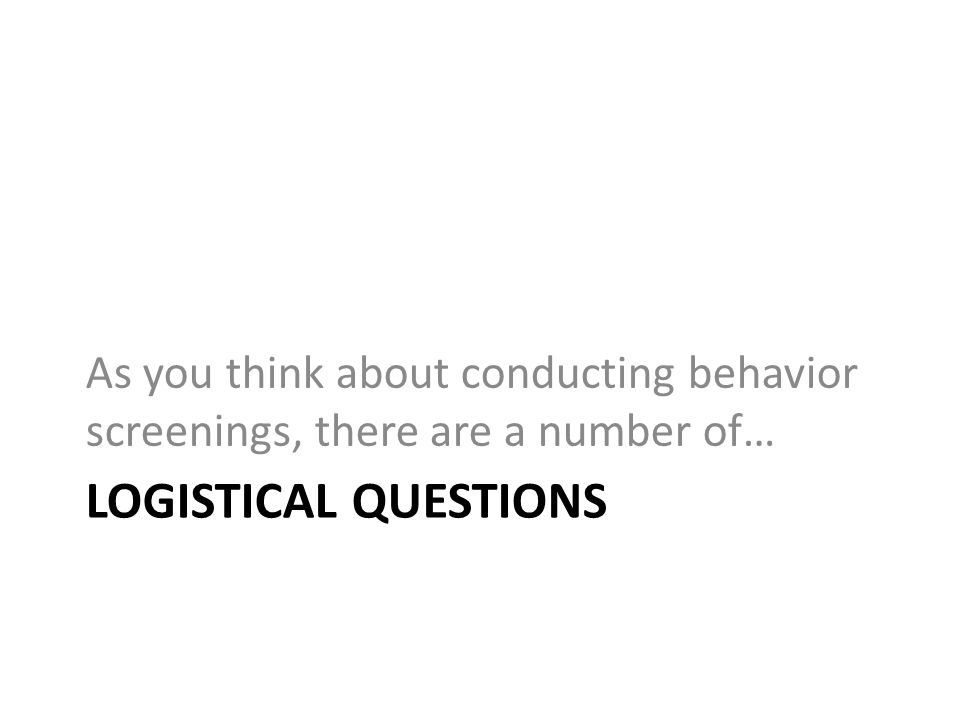LOGISTICAL QUESTIONS As you think about conducting behavior screenings, there are a number of…