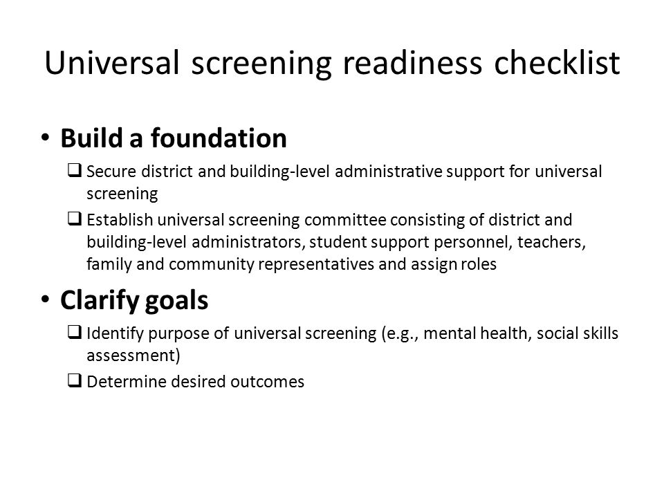 Build a foundation  Secure district and building-level administrative support for universal screening  Establish universal screening committee consisting of district and building-level administrators, student support personnel, teachers, family and community representatives and assign roles Clarify goals  Identify purpose of universal screening (e.g., mental health, social skills assessment)  Determine desired outcomes