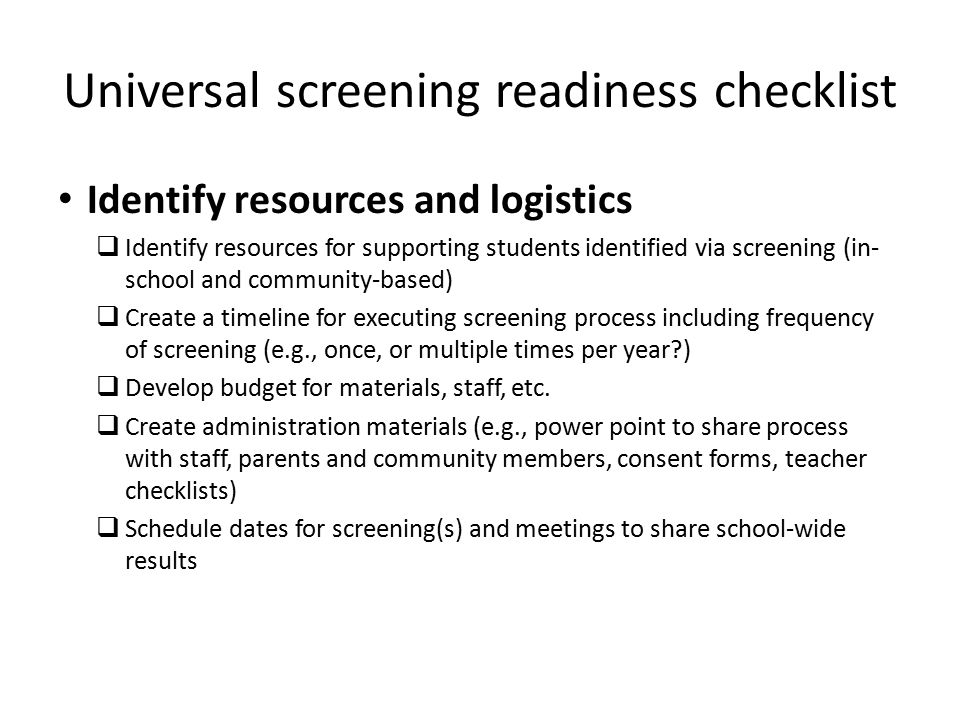 Universal screening readiness checklist Identify resources and logistics  Identify resources for supporting students identified via screening (in- school and community-based)  Create a timeline for executing screening process including frequency of screening (e.g., once, or multiple times per year )  Develop budget for materials, staff, etc.