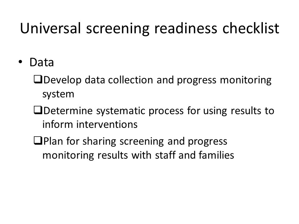 Universal screening readiness checklist Data  Develop data collection and progress monitoring system  Determine systematic process for using results to inform interventions  Plan for sharing screening and progress monitoring results with staff and families
