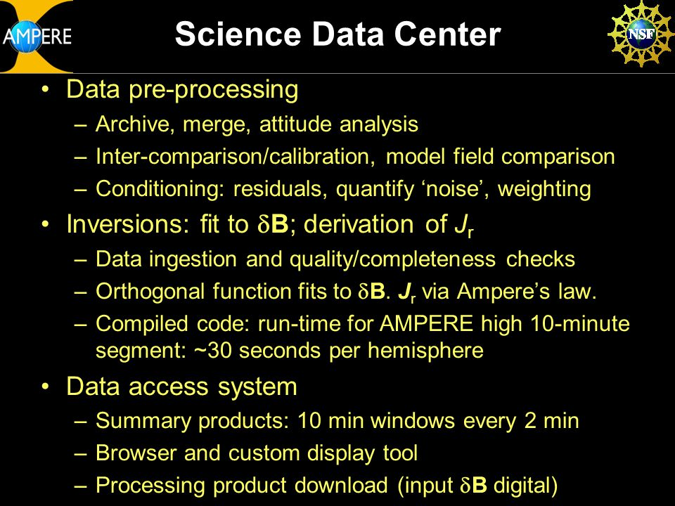Science Data Center Data pre-processing –Archive, merge, attitude analysis –Inter-comparison/calibration, model field comparison –Conditioning: residuals, quantify 'noise', weighting Inversions: fit to  B; derivation of J r –Data ingestion and quality/completeness checks –Orthogonal function fits to  B.