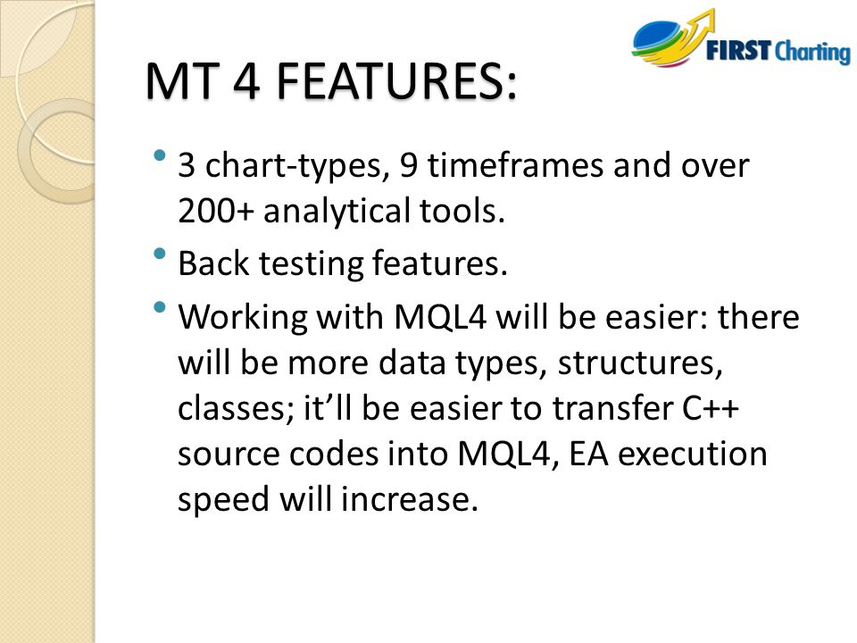 MT 4 FEATURES: 3 chart-types, 9 timeframes and over 200+ analytical tools. Back testing features. Working with MQL4 will be easier: there will be more