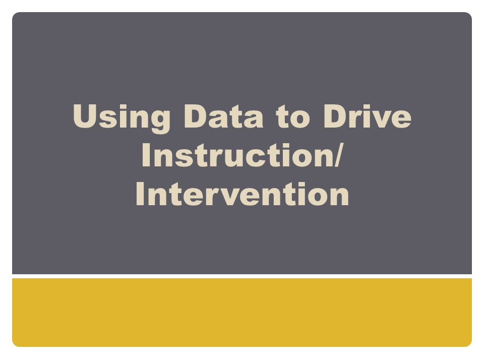 Using Data to Drive Instruction/ Intervention