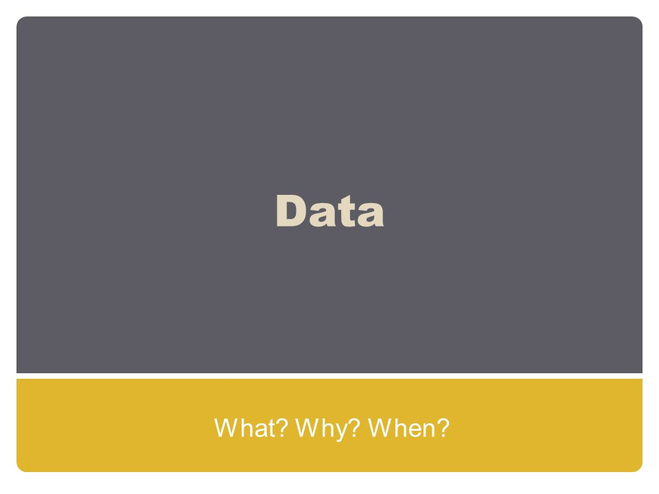 Data What? Why? When?