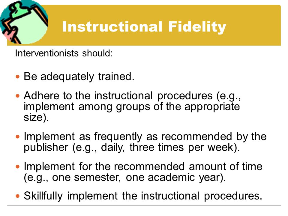 Interventionists should: Be adequately trained. Adhere to the instructional procedures (e.g., implement among groups of the appropriate size). Impleme