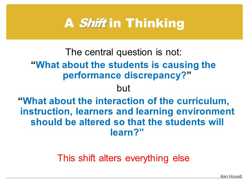 """Shift A Shift in Thinking The central question is not: """"What about the students is causing the performance discrepancy?"""" but """"What about the interacti"""