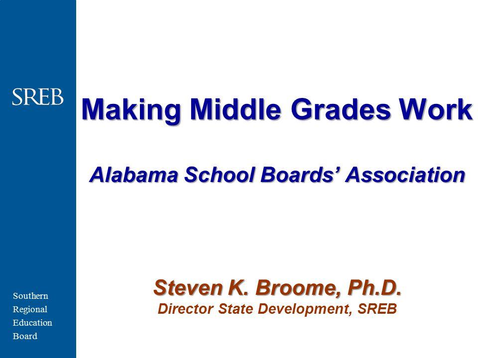 Southern Regional Education Board Making Middle Grades Work Alabama School Boards' Association Steven K. Broome, Ph.D. Making Middle Grades Work Alaba