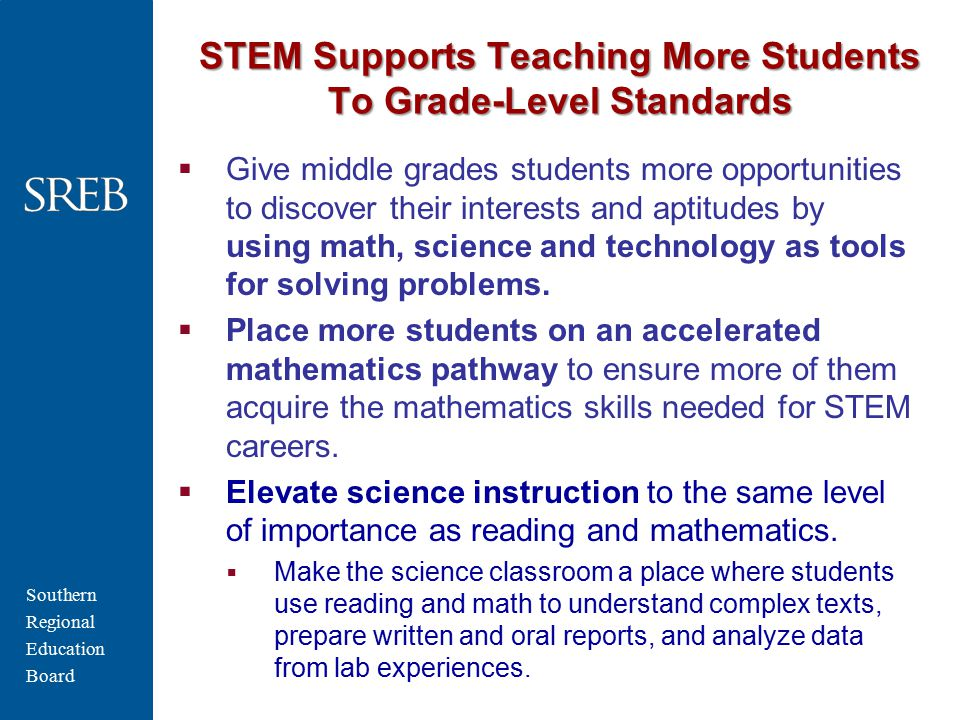 Southern Regional Education Board STEM Supports Teaching More Students To Grade-Level Standards  Give middle grades students more opportunities to discover their interests and aptitudes by using math, science and technology as tools for solving problems.