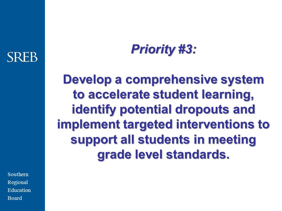 Southern Regional Education Board Priority #3: Develop a comprehensive system to accelerate student learning, identify potential dropouts and implement targeted interventions to support all students in meeting grade level standards.