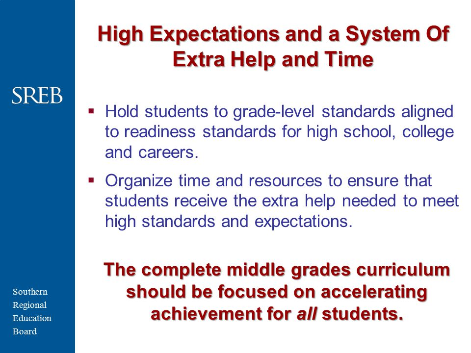 Southern Regional Education Board High Expectations and a System Of Extra Help and Time  Hold students to grade-level standards aligned to readiness