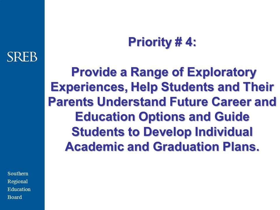 Southern Regional Education Board Priority # 4: Provide a Range of Exploratory Experiences, Help Students and Their Parents Understand Future Career a