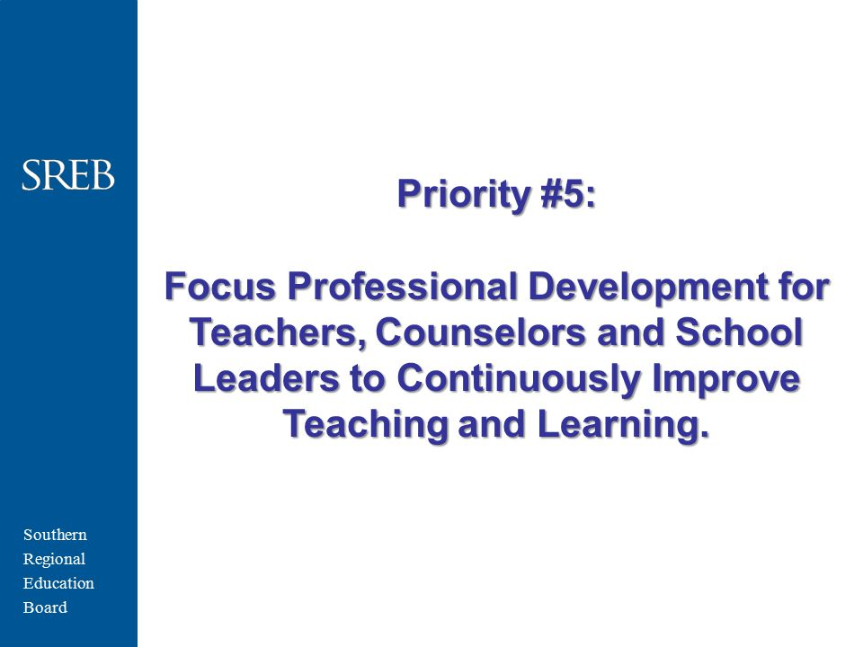 Southern Regional Education Board Priority #5: Focus Professional Development for Teachers, Counselors and School Leaders to Continuously Improve Teaching and Learning.