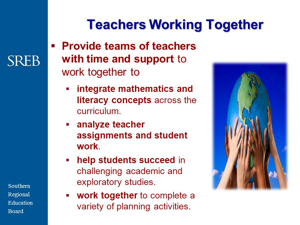 Southern Regional Education Board Teachers Working Together  Provide teams of teachers with time and support to work together to  integrate mathemat