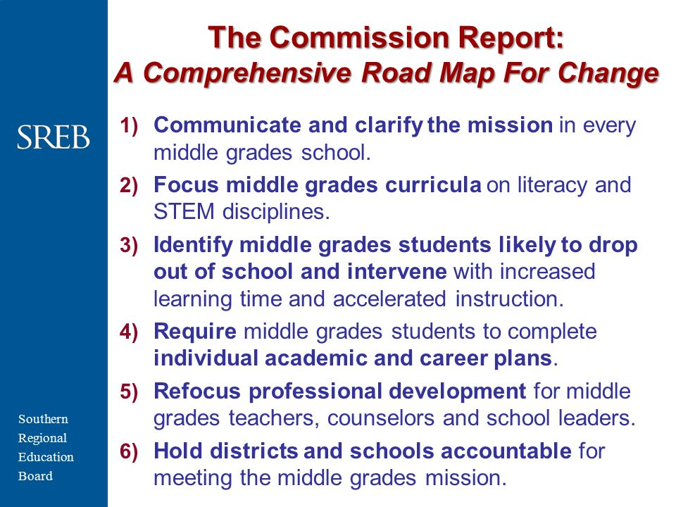 Southern Regional Education Board The Commission Report: A Comprehensive Road Map For Change 1) Communicate and clarify the mission in every middle grades school.