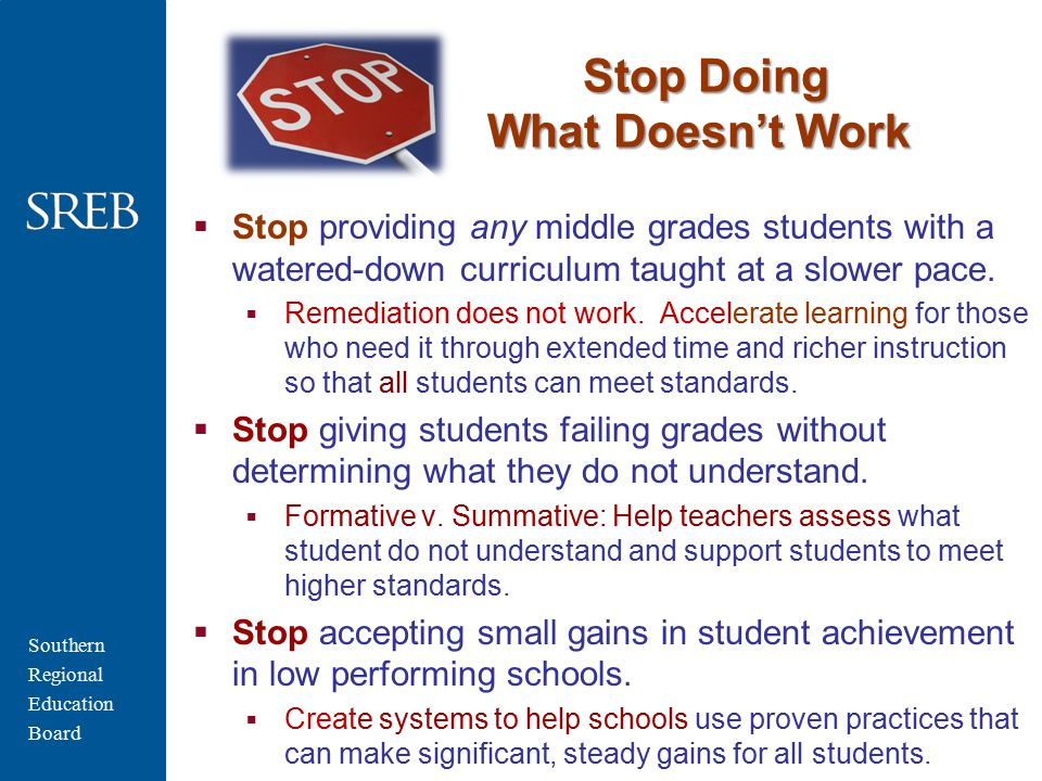 Southern Regional Education Board Stop Doing What Doesn't Work  Stop providing any middle grades students with a watered-down curriculum taught at a