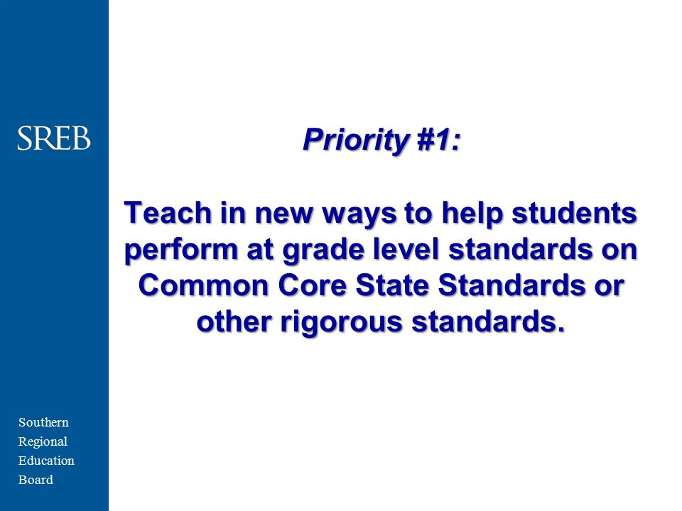 Southern Regional Education Board Priority #1: Teach in new ways to help students perform at grade level standards on Common Core State Standards or other rigorous standards.