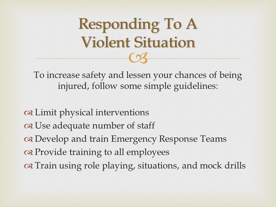  To increase safety and lessen your chances of being injured, follow some simple guidelines:  Limit physical interventions  Use adequate number of staff  Develop and train Emergency Response Teams  Provide training to all employees  Train using role playing, situations, and mock drills Responding To A Violent Situation