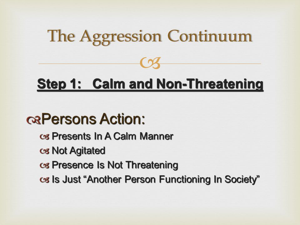  Step 1: Calm and Non-Threatening  Persons Action:  Presents In A Calm Manner  Not Agitated  Presence Is Not Threatening  Is Just Another Person Functioning In Society The Aggression ContinuumThe Aggression Continuum