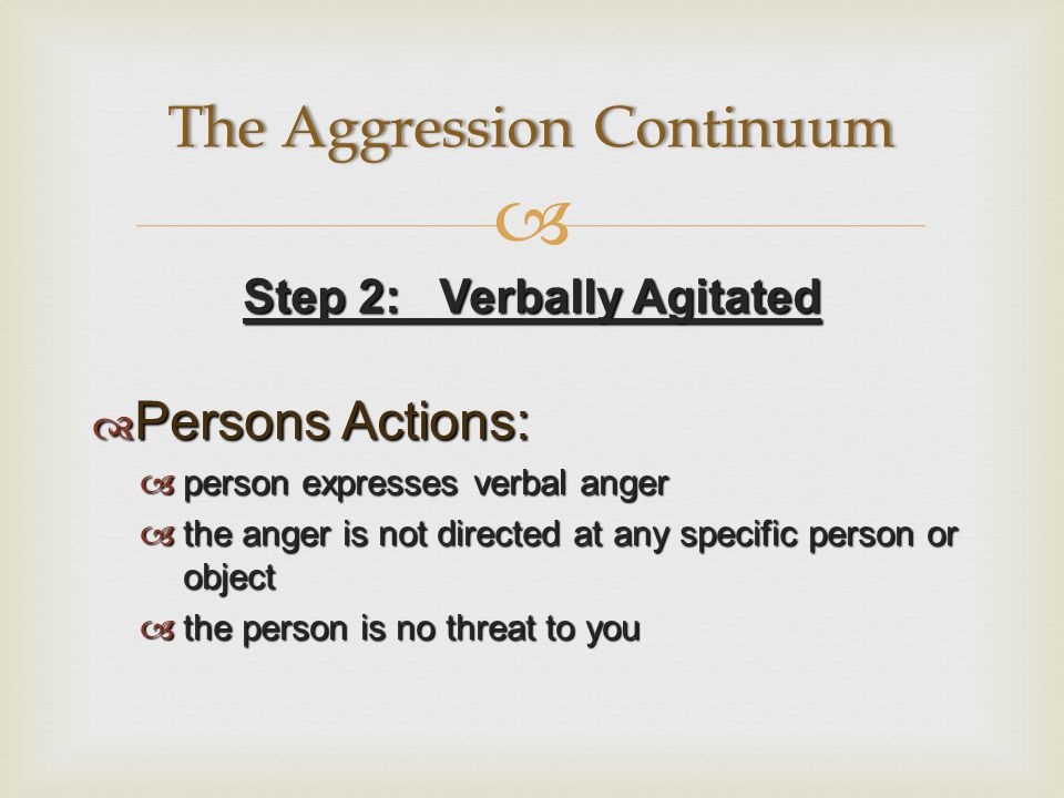  Step 2: Verbally Agitated  Persons Actions:  person expresses verbal anger  the anger is not directed at any specific person or object  the person is no threat to you The Aggression ContinuumThe Aggression Continuum
