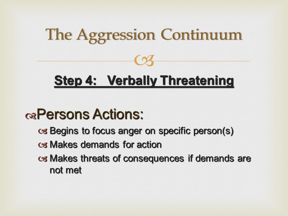  Step 4: Verbally Threatening  Persons Actions:  Begins to focus anger on specific person(s)  Makes demands for action  Makes threats of consequences if demands are not met The Aggression ContinuumThe Aggression Continuum