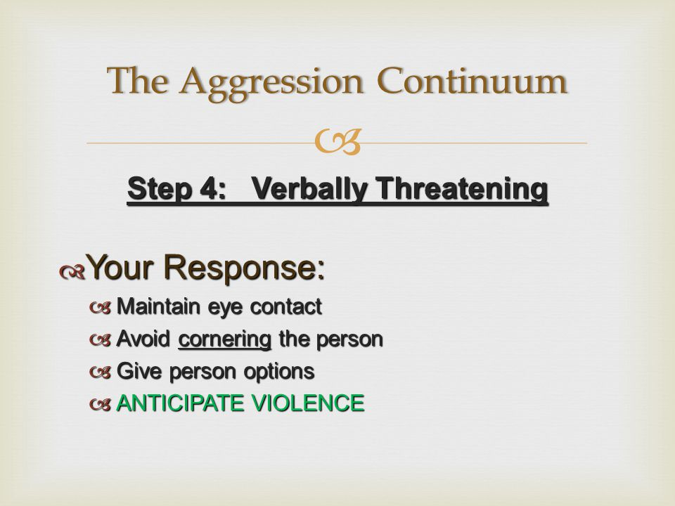  Step 4: Verbally Threatening  Your Response:  Maintain eye contact  Avoid cornering the person  Give person options  ANTICIPATE VIOLENCE The Aggression ContinuumThe Aggression Continuum