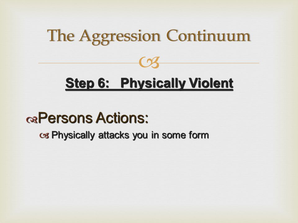  Step 6: Physically Violent  Persons Actions:  Physically attacks you in some form The Aggression ContinuumThe Aggression Continuum