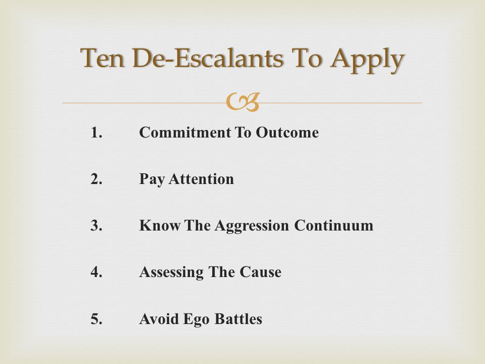  1.Commitment To Outcome 2.Pay Attention 3.Know The Aggression Continuum 4.Assessing The Cause 5.Avoid Ego Battles Ten De-Escalants To ApplyTen De-Escalants To Apply