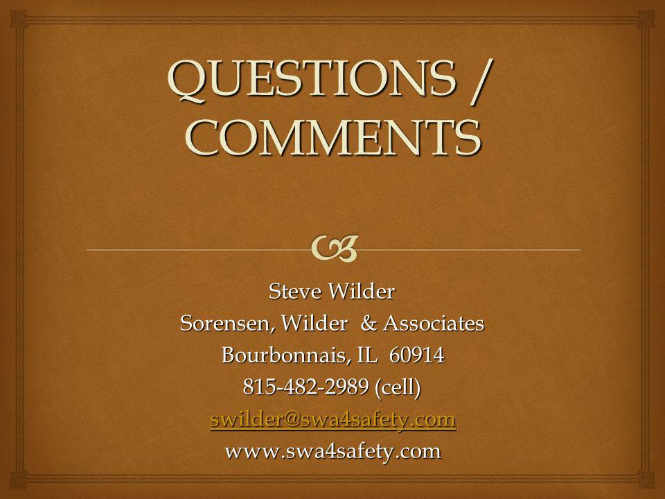 QUESTIONS / COMMENTS Steve Wilder Sorensen, Wilder & Associates Bourbonnais, IL 60914 815-482-2989 (cell) swilder@swa4safety.com www.swa4safety.com