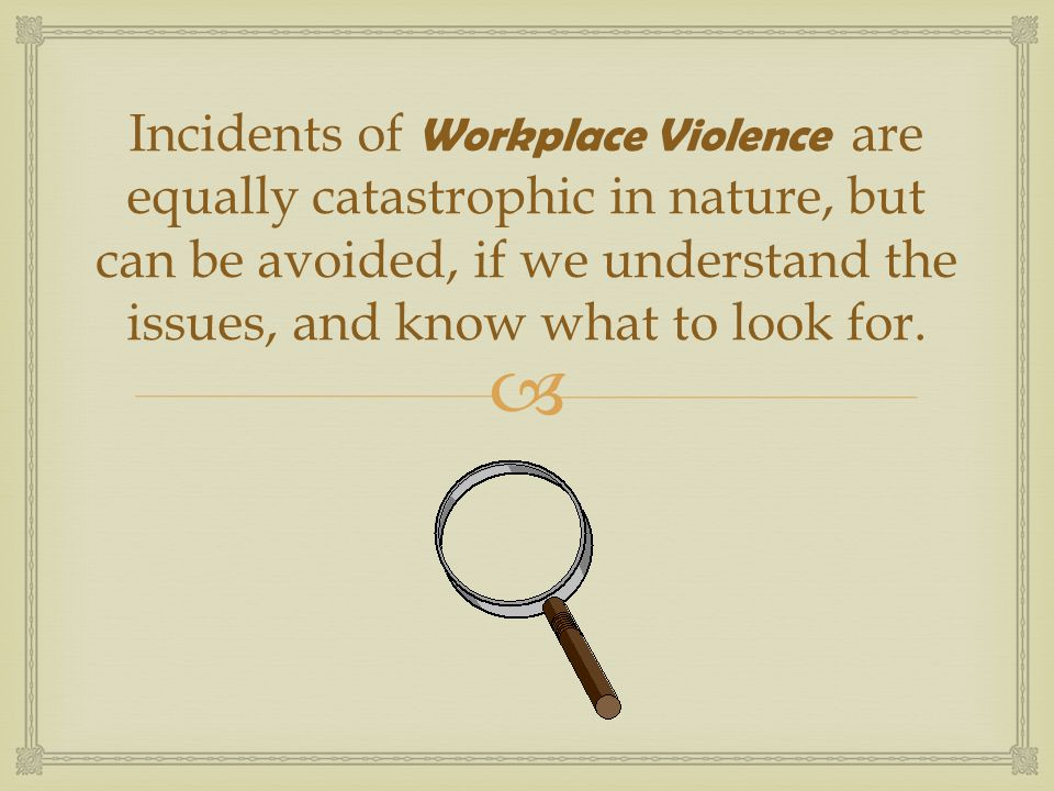   Nearly 1/3 of all Americans are victims of crime each year  3 people die of violent acts in the workplace everyday  90% - 95% of acts of violence are against women  Workplace violence is the leading cause of female deaths in the workplace The Impact of Violence in the Workplace