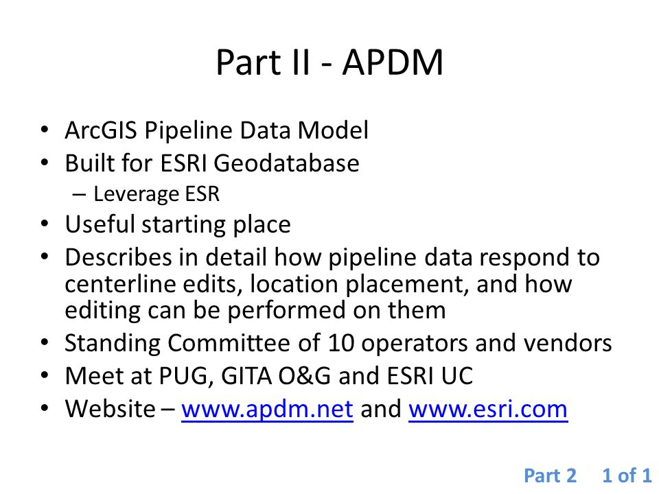 Part II - APDM ArcGIS Pipeline Data Model Built for ESRI Geodatabase – Leverage ESR Useful starting place Describes in detail how pipeline data respon