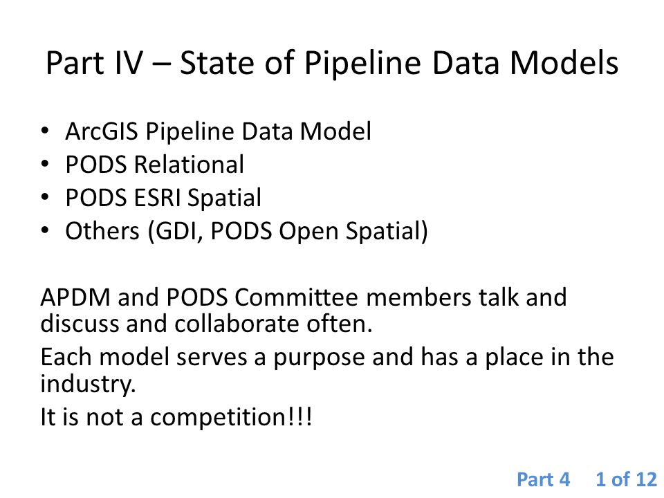 Part IV – State of Pipeline Data Models ArcGIS Pipeline Data Model PODS Relational PODS ESRI Spatial Others (GDI, PODS Open Spatial) APDM and PODS Com