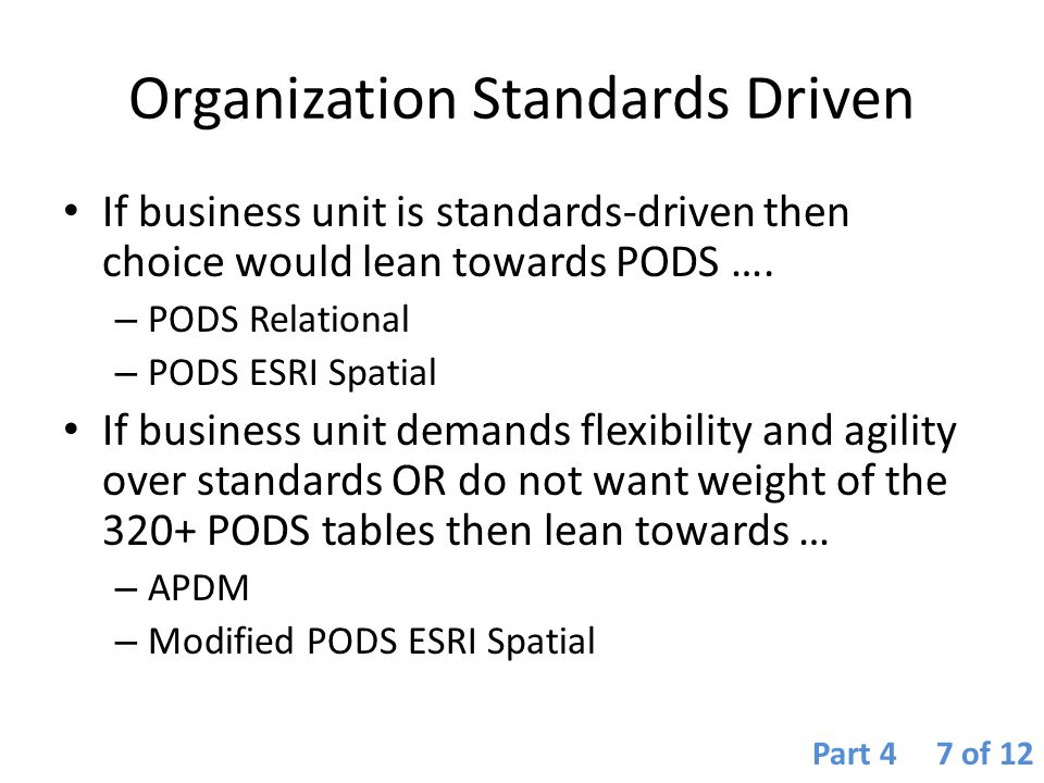 Organization Standards Driven If business unit is standards-driven then choice would lean towards PODS …. – PODS Relational – PODS ESRI Spatial If bus