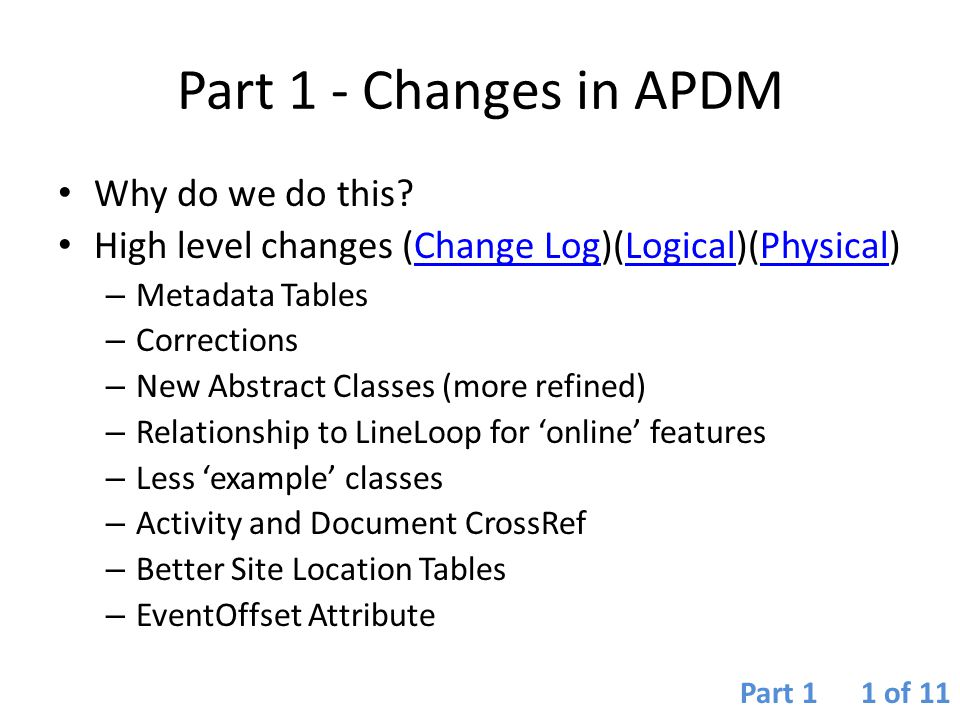 Changes in APDM 6.0 APDM is a Template – it has always been a starting point from which more comprehensive data models can be developed Contrary to popular belief APDM was never intended to be a 'be-all-end-all' repository of pipeline data It has always been a design specification for how pipeline data is created, edited, and how that data responds to alterations/modifications to the pipeline centerline Optional classes have been reduced to keep the model in- line with being template Changes to the core have been additive rather than deleting, merging, splitting classes and elements Part 1 2 of 11