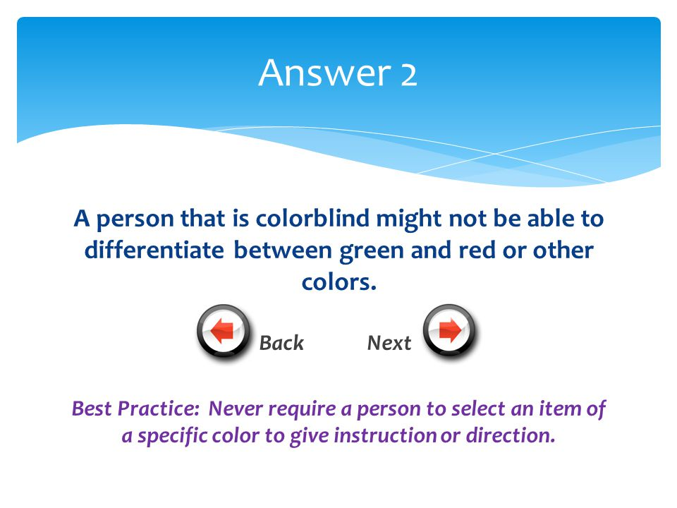 A person that is colorblind might not be able to differentiate between green and red or other colors.