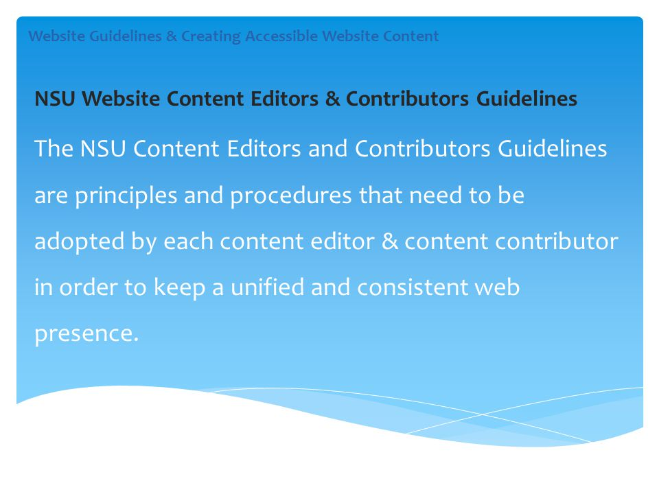 Website Guidelines & Creating Accessible Website Content NSU Website Content Editors & Contributors Guidelines The NSU Content Editors and Contributors Guidelines are principles and procedures that need to be adopted by each content editor & content contributor in order to keep a unified and consistent web presence.