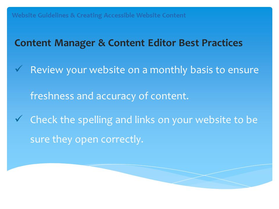 Content Manager & Content Editor Best Practices Review your website on a monthly basis to ensure freshness and accuracy of content.