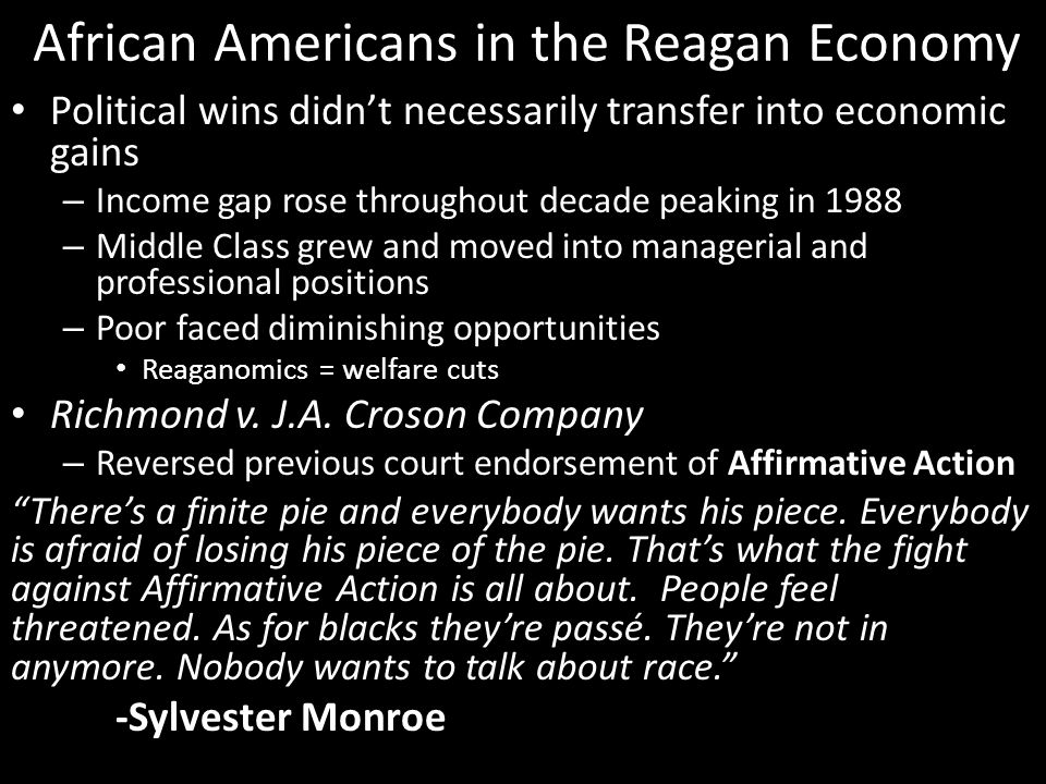 African Americans in the Reagan Economy Political wins didn't necessarily transfer into economic gains – Income gap rose throughout decade peaking in 1988 – Middle Class grew and moved into managerial and professional positions – Poor faced diminishing opportunities Reaganomics = welfare cuts Richmond v.