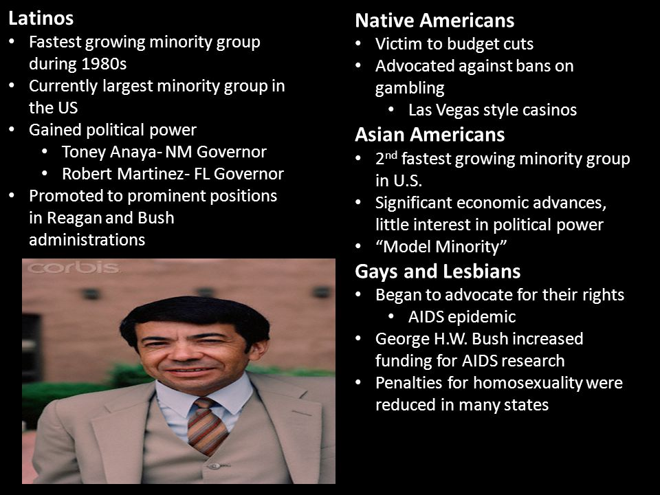 Latinos Fastest growing minority group during 1980s Currently largest minority group in the US Gained political power Toney Anaya- NM Governor Robert Martinez- FL Governor Promoted to prominent positions in Reagan and Bush administrations Native Americans Victim to budget cuts Advocated against bans on gambling Las Vegas style casinos Asian Americans 2 nd fastest growing minority group in U.S.
