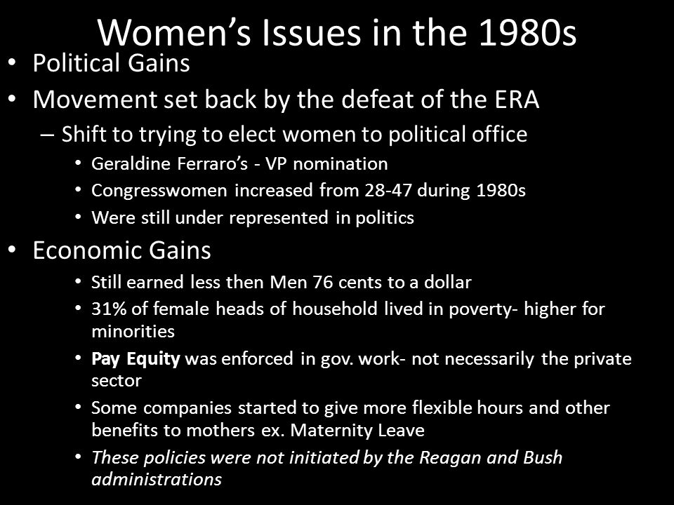 Women's Issues in the 1980s Political Gains Movement set back by the defeat of the ERA – Shift to trying to elect women to political office Geraldine Ferraro's - VP nomination Congresswomen increased from 28-47 during 1980s Were still under represented in politics Economic Gains Still earned less then Men 76 cents to a dollar 31% of female heads of household lived in poverty- higher for minorities Pay Equity was enforced in gov.
