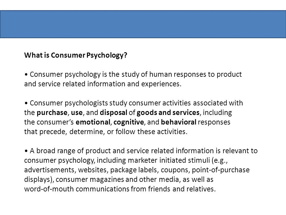 What is Consumer Psychology? Consumer psychology is the study of human responses to product and service related information and experiences. Consumer