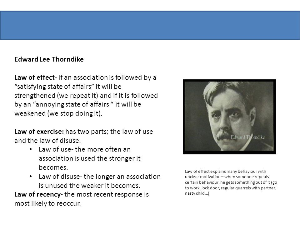 "Edward Lee Thorndike Law of effect- if an association is followed by a ""satisfying state of affairs"" it will be strengthened (we repeat it) and if it"