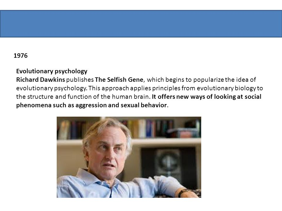 1976 Evolutionary psychology Richard Dawkins publishes The Selfish Gene, which begins to popularize the idea of evolutionary psychology. This approach