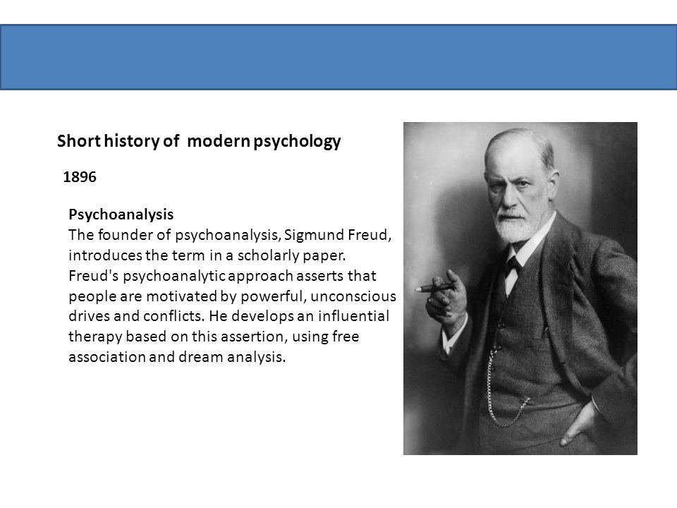 Short history of modern psychology 1896 Psychoanalysis The founder of psychoanalysis, Sigmund Freud, introduces the term in a scholarly paper. Freud's