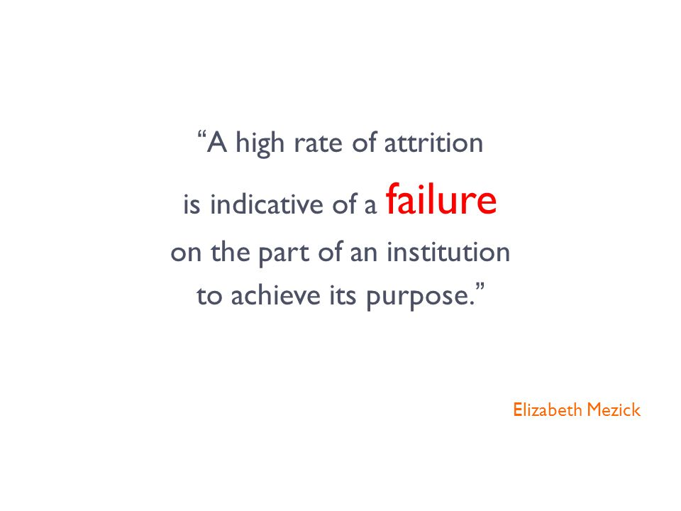 A high rate of attrition is indicative of a failure on the part of an institution to achieve its purpose. Elizabeth Mezick